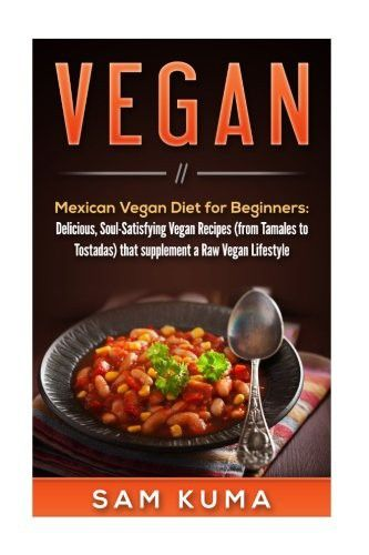 Vegan: Mexican Vegan Diet for Beginners: Delicious, Soul-Satisfying Vegan Recipes (from Tamales to Tostadas) that supplements a Raw Vegan Lifestyle ... Vegan and Vegetarian Beginners) (Volume 1)