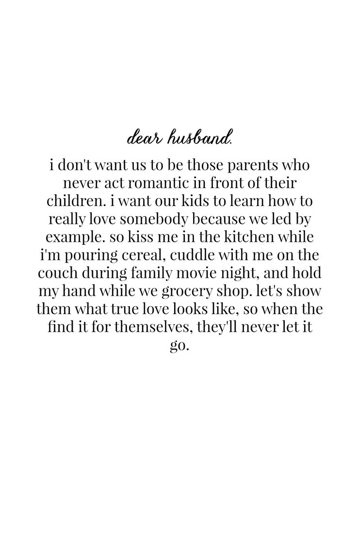 i don't want us to be those parents who never act romantic in front of their children. i want our kids to learn how to really love somebody because we led by example. so kiss me in the kitchen while i'm pouring cereal, cuddle with me on the couch during family movie night, and hold my hand while we grocery shop. let's show them what true love looks like, so when the find it for themselves, they'll never let it go.