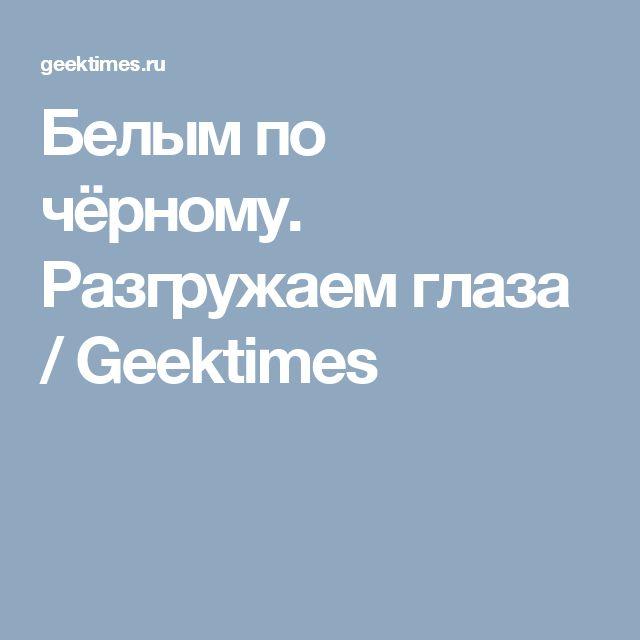 Белым по чёрному. Разгружаем глаза / Geektimes