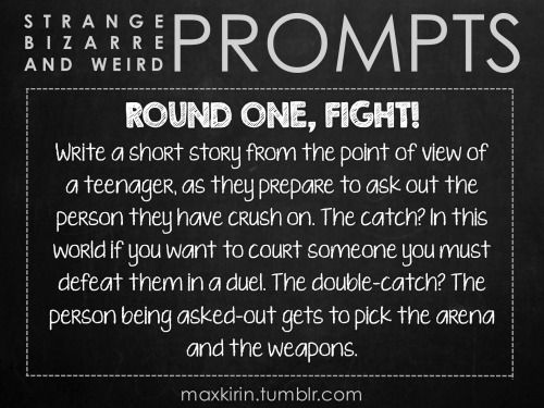 ✐ DAILY WEIRD PROMPT✐  ROUND ONE, FIGHT! Write a short story from the point of view of a teenager, as they prepare to ask out the person they have crush on. The catch? In this world if you want to court someone you must defeat them in a duel. The double-catch? The person being asked-out gets to pick the arena and the weapons.  Want more writerly content? Followmaxkirin.tumblr.com!