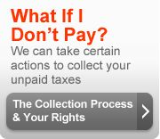 What if I don't pay? We can take certain actions to collect your unpaid taxes. The collection process and your rights.