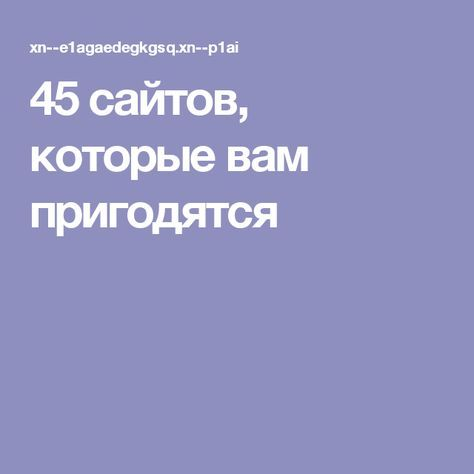 45 сайтов, которые вам пригодятся