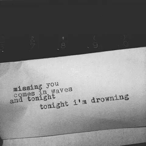 Missing you comes in waves and tonight I'm drowning..