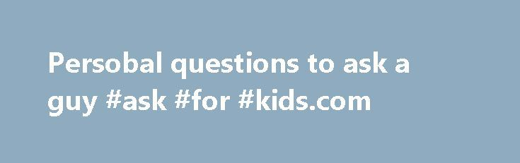 Persobal questions to ask a guy #ask #for #kids.com http://ask.nef2.com/2017/04/27/persobal-questions-to-ask-a-guy-ask-for-kids-com/  #ask keeves # Persobal questions to ask a guy Questions To Ask A Guy Random Questions To Ask Your Boyfriend Do you have any pet names? How did you get them? What would you like me to call you as, other than your. Personal identity deals with philosophical questions that arise about ourselves by virtue of our being people (or, as lawyers and philosophers like…