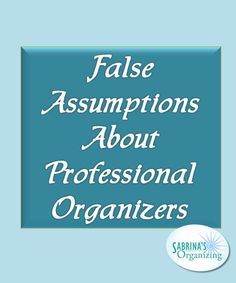 Here are some false assumptions about professional organizers to show you how we are not what we seem. Share and spread the word.