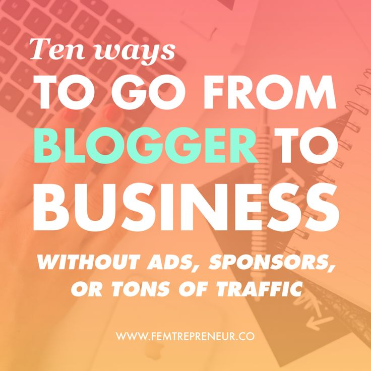 10 ways to go from blogger to business without ads, sponsors, or tons of traffic Mariah Coz