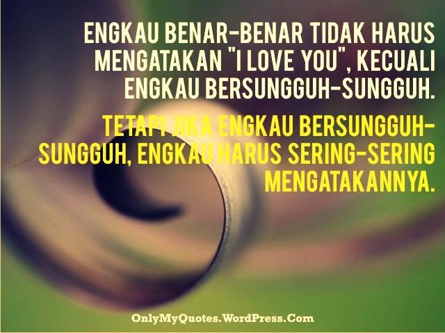 """Engkau benar-benar tidak harus mengatakan """"I love you"""", kecuali engkau bersungguh-sungguh. Tetapi jika engkau bersungguh-sungguh, engkau harus sering-sering mengatakannya.   """"I love you!""""  """"I love you!""""  """"I love you!""""    http://onlymyquotes.wordpress.com/"""