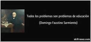 ... los problemas son problemas de educación (Domingo Faustino Sarmiento