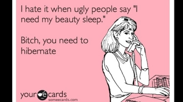 Bitch you need to hibernate.  #uglypeopleproblems Ecard  humor  funny  laugh