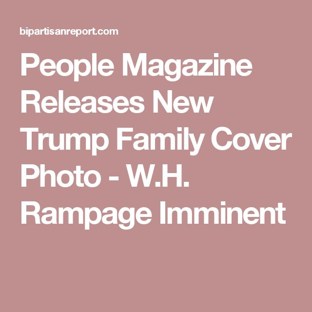 People Magazine Releases New Trump Family Cover Photo - W.H. Rampage Imminent