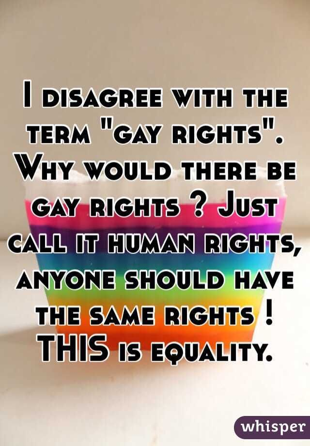 """I disagree with the term ""gay rights"".  Why would there be gay rights ? Just call it human rights, anyone should have the same rights ! THIS is equality. """