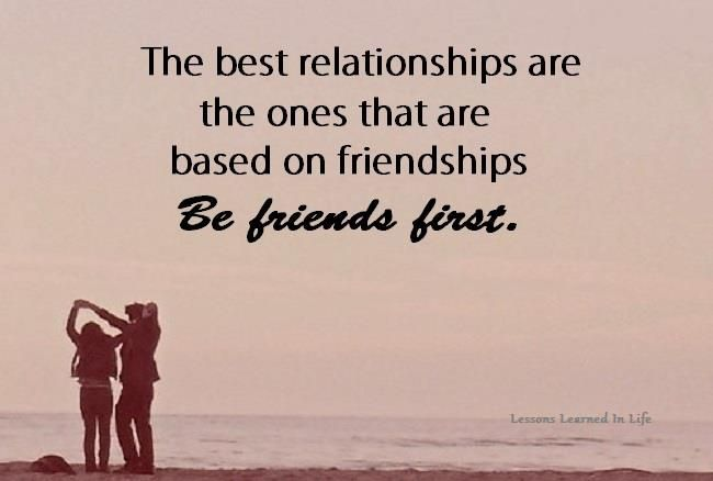 The best relationships are the ones based on friendships. Be friends first.