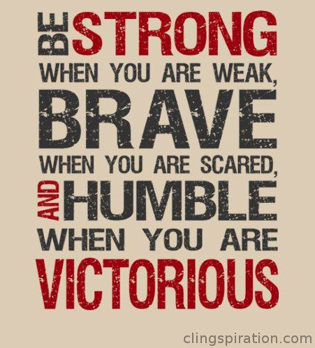 Be strong when you are weak, brave when you are scared, and humble when you are victorious.: Brave, Inspirational Quote, Bestrong, Life, Humble, Quotes, Wisdom, Be Strong