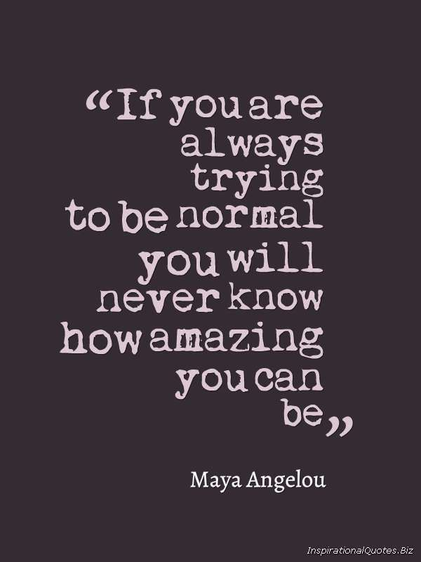 If You Are Always Trying To Be Normal, you will never know how amazing you can be~ (inspirational quotes)