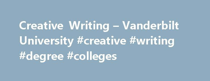 Creative Writing – Vanderbilt University #creative #writing #degree #colleges http://mobile.nef2.com/creative-writing-vanderbilt-university-creative-writing-degree-colleges/  # Creative Writing has been a vital part of the Vanderbilt English Department for nearly a century. Now each year a small, select class of talented writers of fiction and poetry enroll in Vanderbilt s two-year MFA Program in Creative Writing, andmany undergraduates who major in English choose a special concentration in…