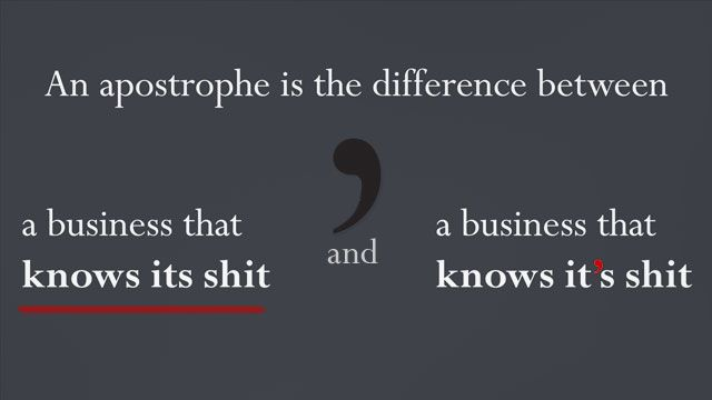"""""""An Apostrophe Is the Difference Between…""""  ...""""a business that knows its shit and a business that knows it's shit."""""""