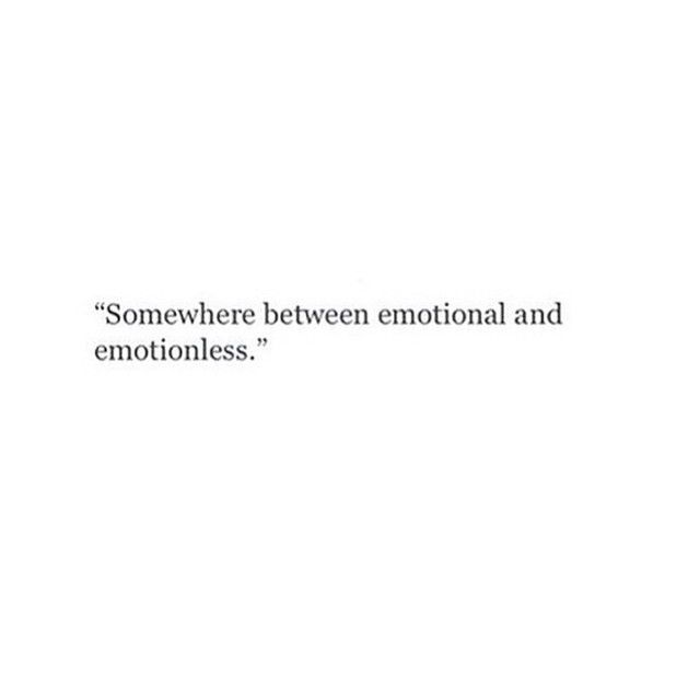 """""""Somewhere between emotional and emotionless."""""""