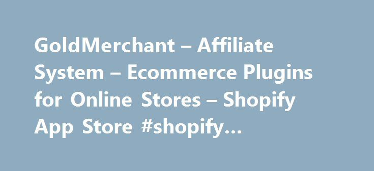 GoldMerchant – Affiliate System – Ecommerce Plugins for Online Stores – Shopify App Store #shopify #merchant #account http://apartment.remmont.com/goldmerchant-affiliate-system-ecommerce-plugins-for-online-stores-shopify-app-store-shopify-merchant-account/  # GoldMerchant – Affiliate System Flexible types of affiliate program to choose from User-friendly affiliate system to manage your affiliates Watch your sales increase as your customers bring in other customers About Gold Merchant Gold…