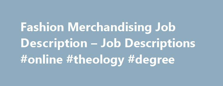 Fashion Merchandising Job Description – Job Descriptions #online #theology #degree http://degree.remmont.com/fashion-merchandising-job-description-job-descriptions-online-theology-degree/  #fashion merchandising degree # Fashion Merchandising Job Description Fashion merchandising is a profession that incorporates the A-to-Z processes in the fashion business ranging from producing, product development, promoting and buying and selling fashion items such as clothing, accessories, jewelry…