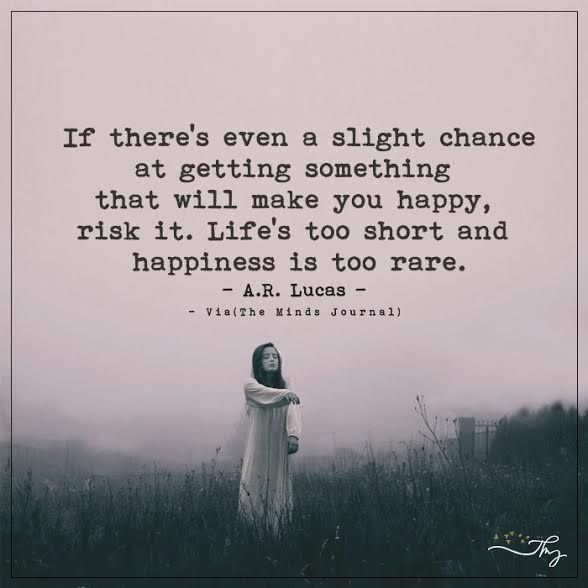 If there's even a slight chance at getting something that will make you happy, risk it. - http://themindsjournal.com/if-theres-even-a-slight-chance-at-getting-something-that-will-make-you-happy-risk-it/