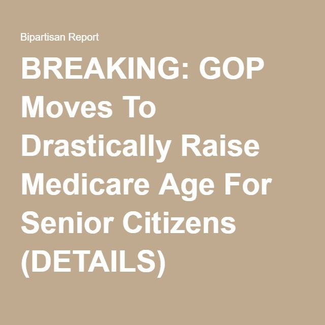 BREAKING: GOP Moves To Drastically Raise Medicare Age For Senior Citizens (DETAILS)