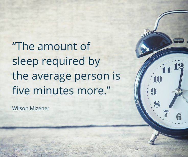 """The amount of sleep require by the average person is five minutes more."" — Wilson Mizener"