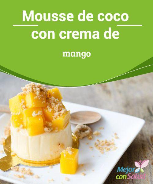 Mousse de coco con crema de mango La sola mención de este postre ya se nos hace agua la boca. Es un manjar de dioses. La mousse de coco con crema de mango es una delicia de la A a la Z.