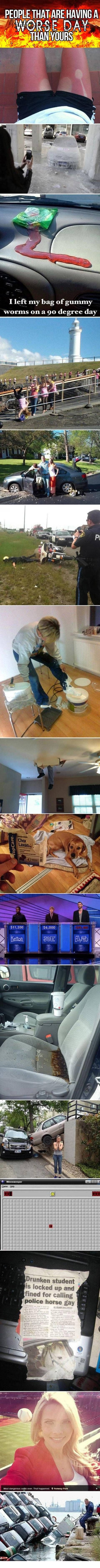 People that are having a worse day than you. hahaha this is fantastic---so sad, but FANTASTIC!!!