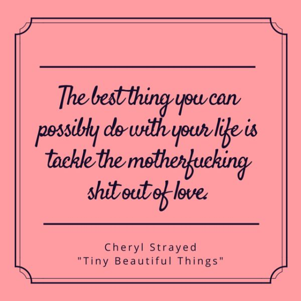 "The best thing you can possibly do with your life is tackle the Motherfucking Shit out of love - Cheryl Strayed, ""Tiny Beautiful Things: Advice on Love and Life from Dear Sugar"""