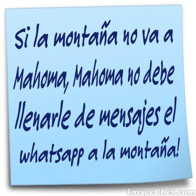 Si la montaña no va a Mahoma, Mahoma no debe llenarle de mensajes el whatsapp a la montaña!