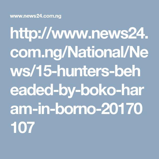 http://www.news24.com.ng/National/News/15-hunters-beheaded-by-boko-haram-in-borno-20170107