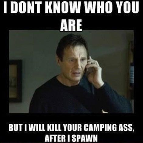 I don't know who you are, but I will kill your camping ass