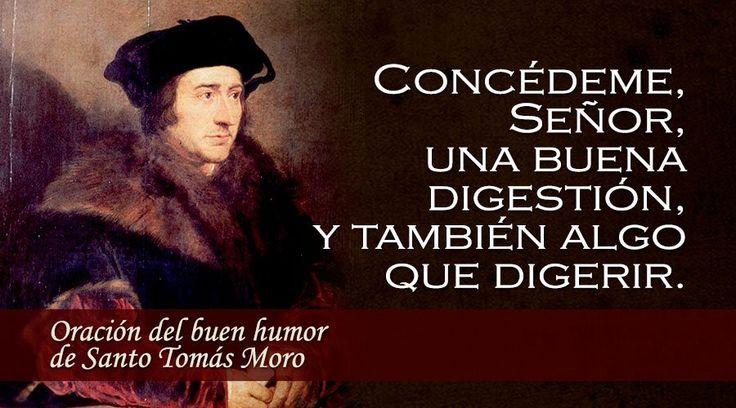 Autor: Santo Tomas Moro, mártir, patrón de los políticos.    Concédeme, Señor, una buena digestión,  y también...