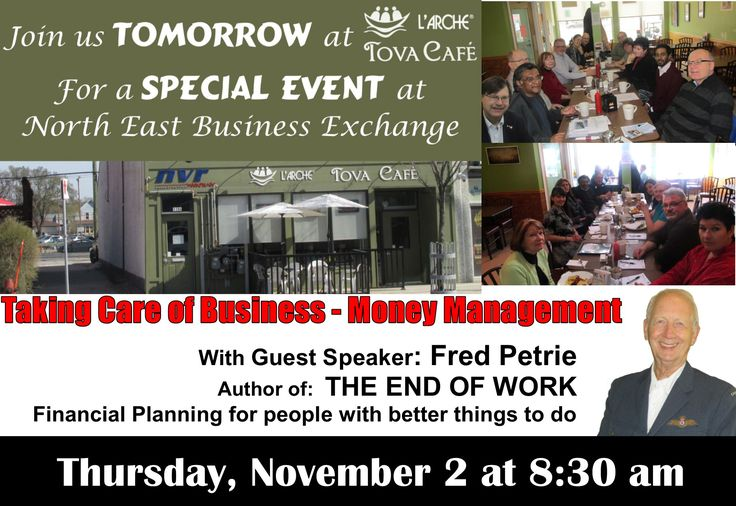 Join us TOMORROW  at L'Arche Tova Café for a SPECIAL EVENT at  North East Business Exchange Taking Café of Business – Money Management  With Guest Speaker and  Financial Navigator Fred Petrie  Author of The End of Work Financial Planning for people with better things to do 8:30 am Thursday, November 2nd  Don't Miss it!