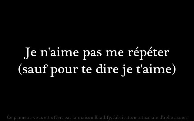 Je n'aime pas me répéter (sauf pour te dire je t'aime)...translate...I do not like repeating myself (except to tell you that I love you) <3