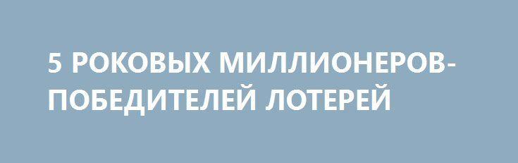 5 РОКОВЫХ МИЛЛИОНЕРОВ-ПОБЕДИТЕЛЕЙ ЛОТЕРЕЙ