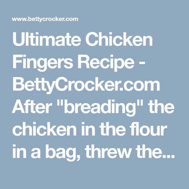 "Ultimate Chicken Fingers Recipe - BettyCrocker.com After ""breading"" the  chicken in the flour in a bag, threw the whole bag contents (chicken and leftover breading) in the baking dish.  Drizzled the whole thing with melted butter.  Oh was that good!  The leftover breading becomes crunchy bisquity."