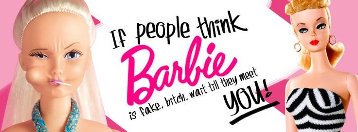 If people think barbie is fake. Bitch, wait till they meet you!