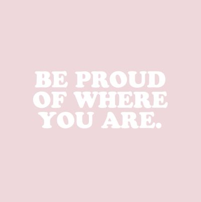I'm not there yet, but I want to be proud of where I am...