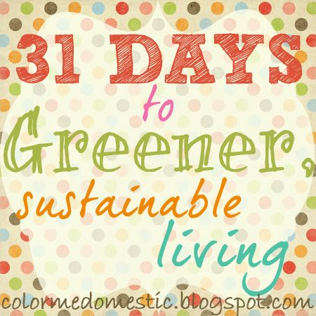 31 Days To Greener Sustainable Living ... a full month of posts, with dozens of DIY projects and awesome ideas -- from colormedomestic.blogspot.ca