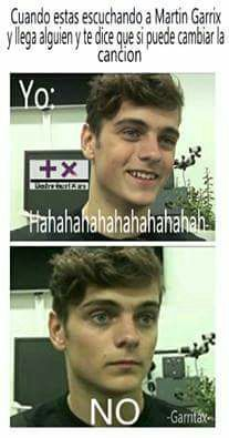 Translation: When your listening to Martin Garrix and someone comes and tells you to change the song