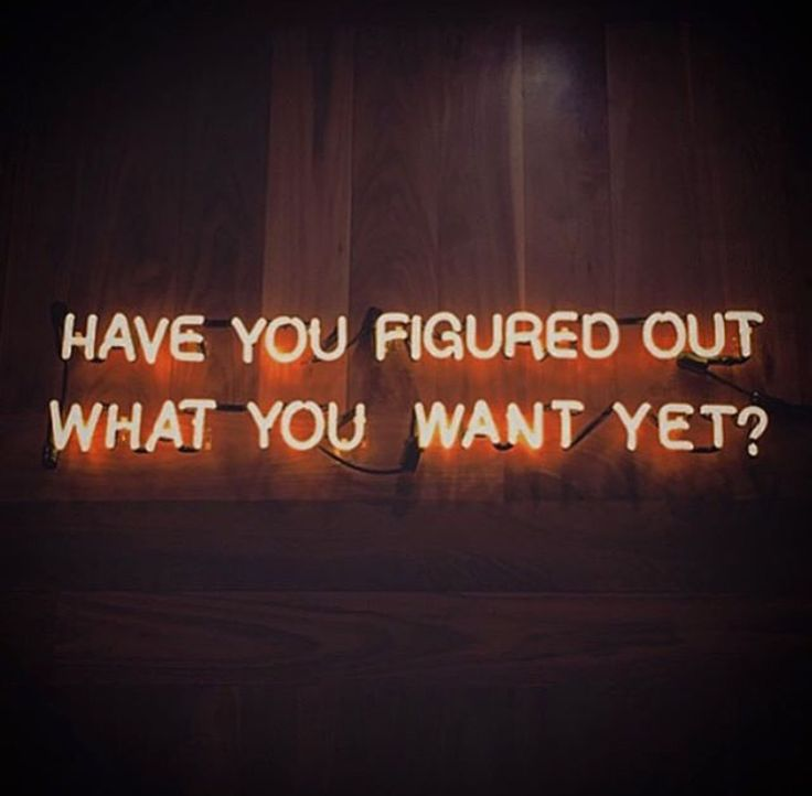 have you figured out what you want yet?