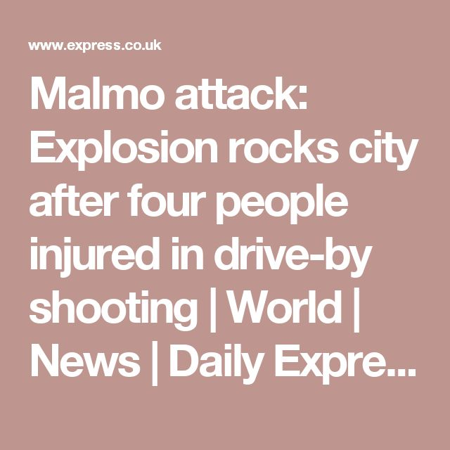 Malmo attack: Explosion rocks city after four people injured in drive-by shooting | World | News | Daily Express