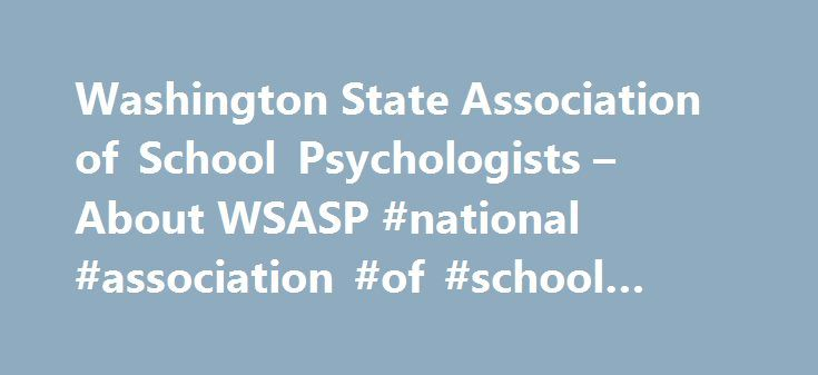Washington State Association of School Psychologists – About WSASP #national #association #of #school #psychologists http://rwanda.remmont.com/washington-state-association-of-school-psychologists-about-wsasp-national-association-of-school-psychologists/  # School psychologists have specialized training in both psychology and education. They use their training and skills to team with educators, parents, and other mental health professionals to ensure that every child learns in a safe, healthy…