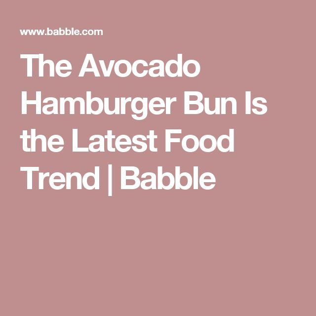 The Avocado Hamburger Bun Is the Latest Food Trend | Babble