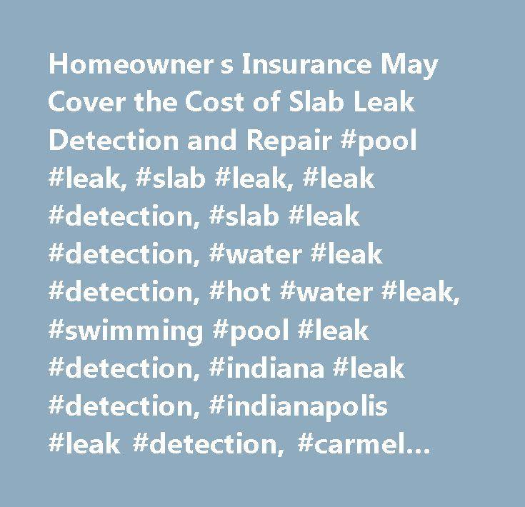 Homeowner s Insurance May Cover the Cost of Slab Leak Detection and Repair #pool #leak, #slab #leak, #leak #detection, #slab #leak #detection, #water #leak #detection, #hot #water #leak, #swimming #pool #leak #detection, #indiana #leak #detection, #indianapolis #leak #detection, #carmel #indiana #leak #detection, #fishers #indiana #leak #detection, #indiana #leak #detection…