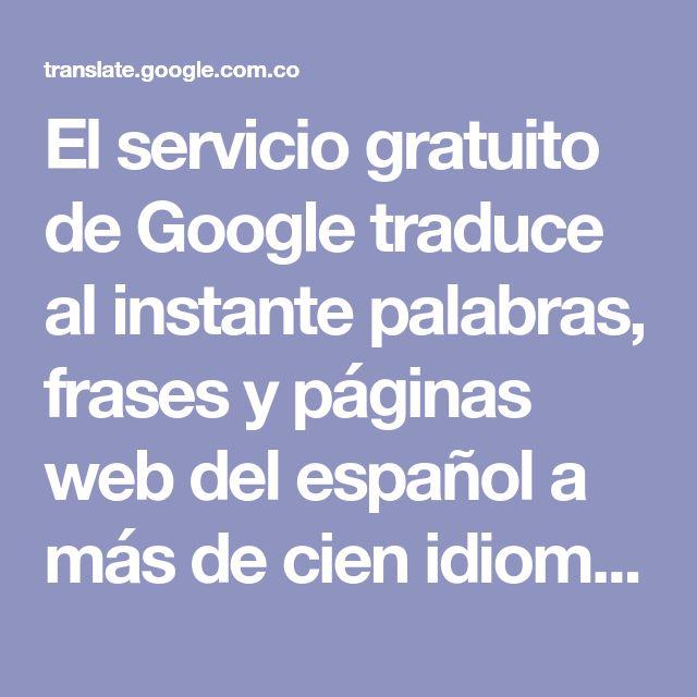 El Servicio Gratuito De Google Traduce Al Instante Palabras Frases Y Páginas Web Del Español A Más De Cien Idiomas Traductor De Google Google Palabras