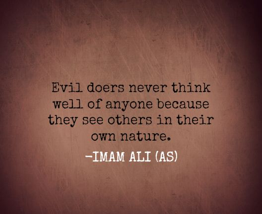 Evil doers never think well of anyone because they see others in their own nature- Imam Ali ( R.A.)