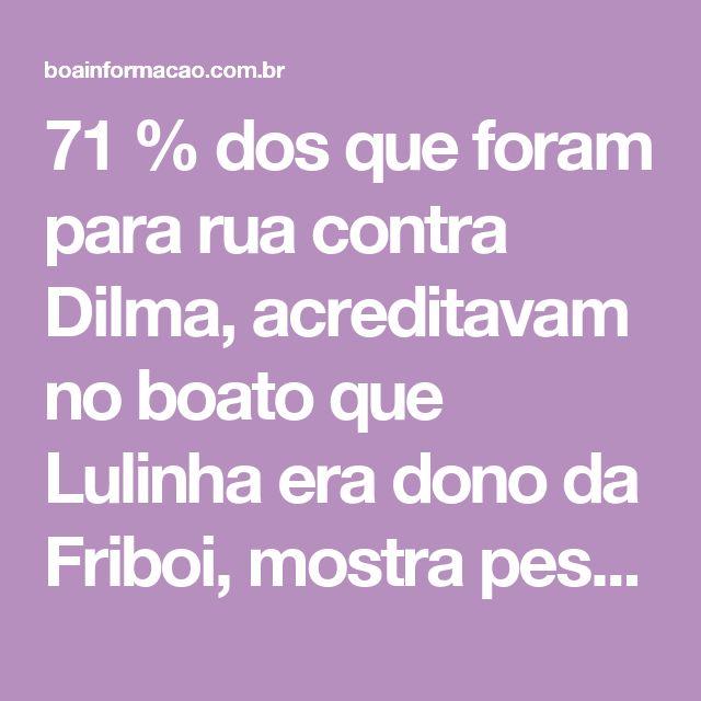 71 % dos que foram para rua contra Dilma, acreditavam no boato que Lulinha era dono da Friboi, mostra pesquisa – Falandoverdades | Boa Informação