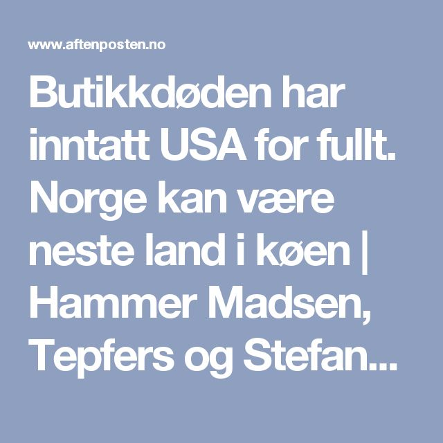 Butikkdøden har inntatt USA for fullt. Norge kan være neste land i køen | Hammer Madsen, Tepfers og Stefanovic - Aftenposten